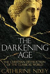 The Darkening Age: The Christian Destruction of the Classical World Book Pdf