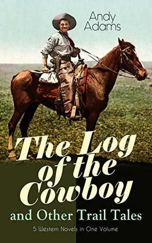 The Log of the Cowboy and Other Trail Tales - 5 Western Novels in One Volume: True Life Narratives of Texas Cowboys and Adventure Novels