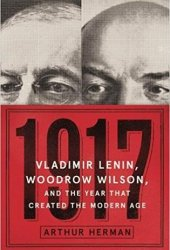 1917: Vladimir Lenin, Woodrow Wilson, and the Year that Created the Modern Age Pdf Book