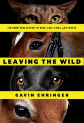 Leaving the Wild: The Unnatural History of Dogs, Cats, Cows, and Horses