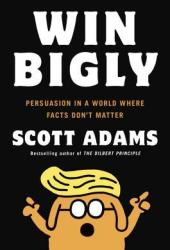 Win Bigly: Persuasion in a World Where Facts Don't Matter Book Pdf