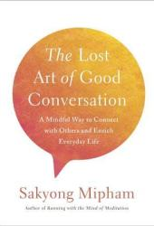 The Lost Art of Good Conversation: A Mindful Way to Connect with Others and Enrich Everyday Life Pdf Book