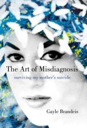 The Art of Misdiagnosis: Surviving My Mother's Suicide Pdf Book