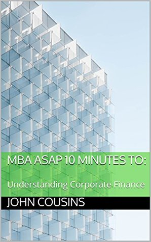 MBA ASAP 10 Minutes to: Understanding Corporate Finance (MBA ASAP 10 Minute Series)