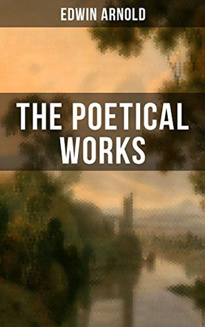 The Poetical Works of Edwin Arnold: The Light of Asia, Light of the World or The Great Consummation (Christian Poem), The Indian Song of Songs, Oriental ... or Bhagavad-Gita, Potiphar's Wife...