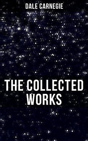 The Collected Works of Dale Carnegie: How to Win Friends and Influence People, How to Stop Worrying and Start Living, The Art of Public Speaking & Lincoln the Unknown