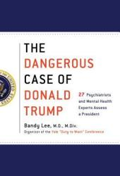 The Dangerous Case of Donald Trump: 27 Psychiatrists and Mental Health Experts Assess a President Pdf Book