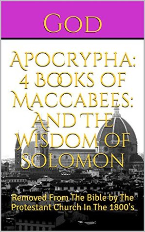 Apocrypha: 4 Books of Maccabees: And The Wisdom of Solomon: Removed From The Bible by The Protestant Church In The 1800's
