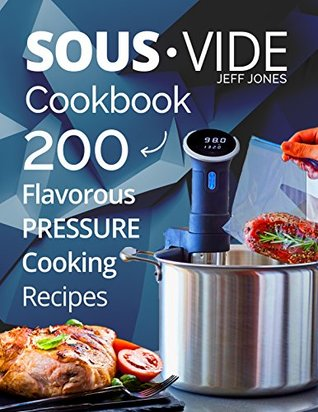 Sous Vide Cookbook: 200 Flavorous Pressure Cooking Recipes