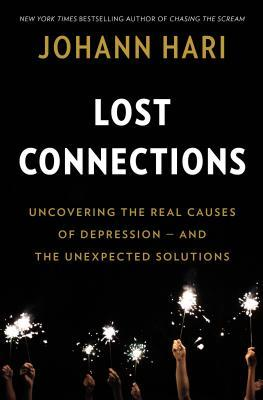 Lost Connections: Uncovering the Real Causes of Depression – and the Unexpected Solutions