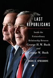 The Last Republicans: Inside the Extraordinary Relationship Between George H.W. Bush and George W. Bush Pdf Book