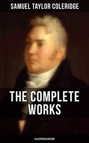 THE COMPLETE WORKS OF SAMUEL TAYLOR COLERIDGE (Illustrated Edition): Poetry, Plays, Literary Essays, Lectures, Autobiography & Letters
