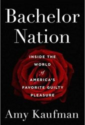 Bachelor Nation: Inside the World of America's Favorite Guilty Pleasure Pdf Book