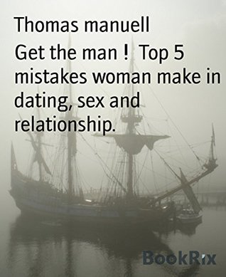 Get the man ! Top 5 mistakes woman make in dating, sex and relationship.