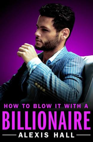 Author Spotlight & Giveaway: How to Blow It with a Billionaire by Alexis Hall