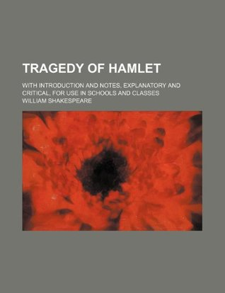 Tragedy of Hamlet; With Introduction and Notes, Explanatory and Critical, for Use in Schools and Classes