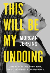 This Will Be My Undoing: Living at the Intersection of Black, Female, and Feminist in (White) America Pdf Book