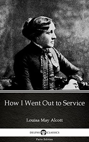 How I Went Out to Service by Louisa May Alcott (Illustrated) (Delphi Parts Edition (Louisa May Alcott))