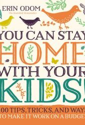 You Can Stay Home with Your Kids!: 100 Tips, Tricks, and Ways to Make It Work on a Budget Pdf Book