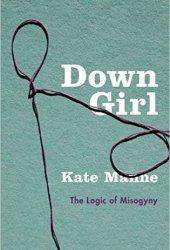 Down Girl: The Logic of Misogyny Pdf Book