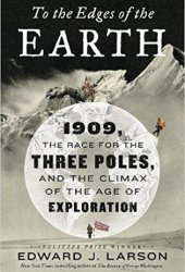 To the Edges of the Earth: 1909, the Race for the Three Poles, and the Climax of the Age of Exploration Pdf Book