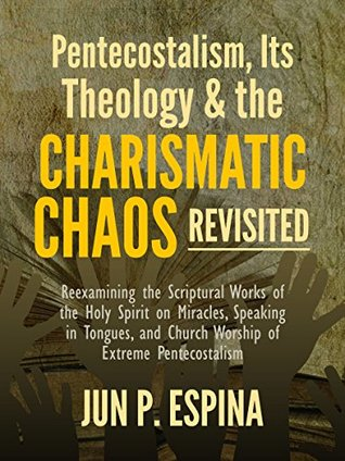 Pentecostalism, Its Theology, and the Charismatic Chaos Revisited: Reexamining the Scriptural Works of the Holy Spirit on Miracles, Speaking in Tongues, and Church Worship of Extreme Pentecostalism