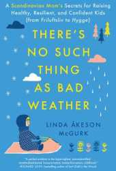 There's No Such Thing as Bad Weather: A Scandinavian Mom's Secrets for Raising Healthy, Resilient, and Confident Kids Pdf Book