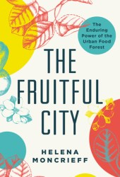 The Fruitful City: The Enduring Power of the Urban Food Forest Pdf Book