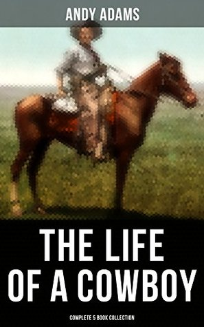 The Life of a Cowboy: Complete 5 Book Collection: True Life Tales of Texas Cowboys and Adventure Novels