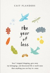 The Year of Less: How I Stopped Shopping, Gave Away My Belongings, and Discovered Life Is Worth More Than Anything You Can Buy in a Store Book Pdf