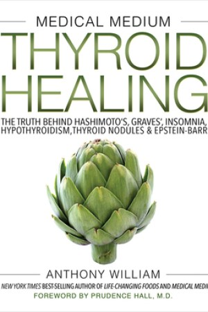 Medical Medium Thyroid Healing: The Truth behind Hashimoto's, Graves', Insomnia, Hypothyroidism, Thyroid Nodules Epstein-Barr