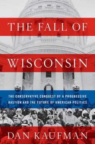 The Fall of Wisconsin: The Conservative Conquest of a Progressive Bastion and the Future of American Politics Book Pdf ePub