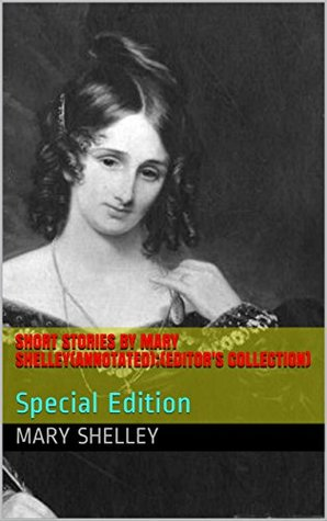 Short Stories by Mary Shelley(Annotated);(Editor's Collection): Special Edition (MS Book 1)