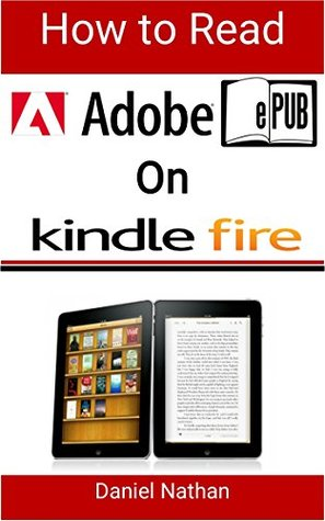 How to Read Adobe Epub on Kindle Fire: Step by Step Guide on How to Read ePubs Books on your Kindle Fire for Beginners