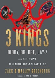3 Kings: Diddy, Dr. Dre, Jay-Z, and Hip-Hop's Multibillion-Dollar Rise Pdf Book