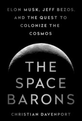 The Space Barons: Elon Musk, Jeff Bezos, and the Quest to Colonize the Cosmos Pdf Book