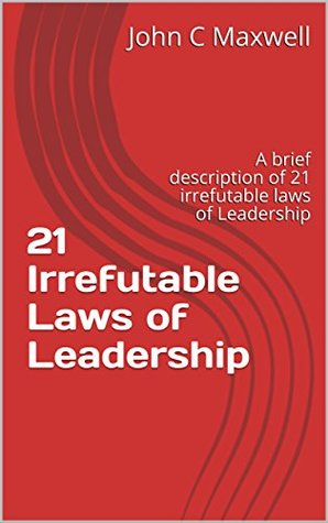 21 Irrefutable Laws of Leadership: A Brief Description of 21 Irrefutable Laws of Leadership