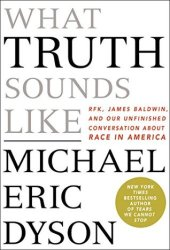 What Truth Sounds Like: Robert F. Kennedy, James Baldwin, and Our Unfinished Conversation About Race in America Pdf Book