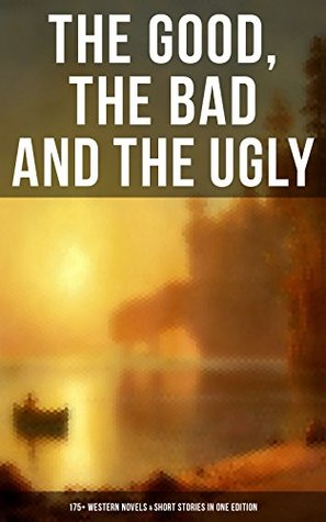 THE GOOD, THE BAD AND THE UGLY - 175+ Western Novels & Short Stories in One Edition: Famous Outlaw Tales, Cowboy Adventures, Battles & Gold Rush Stories: ... of the Mohicans, Rimrock Trail, Black Jack…