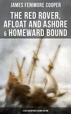 The Red Rover, Afloat and Ashore & Homeward Bound – 3 Sea Adventures in One Edition: From the Renowned Author of The Last of the Mohicans and the Leatherstocking Tales
