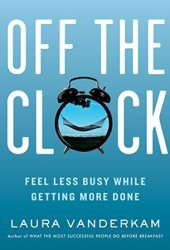 Off the Clock: Feel Less Busy While Getting More Done Pdf Book