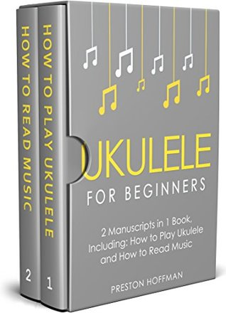 Ukulele for Beginners: Bundle - The Only 2 Books You Need to Learn to Play Ukulele and Reading Ukulele Sheet Music Today (Music Best Seller Book 6)