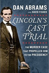 Lincoln's Last Trial: The Murder Case That Propelled Him to the Presidency Pdf Book