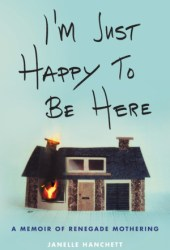 I'm Just Happy to Be Here: A Memoir of Renegade Mothering Pdf Book