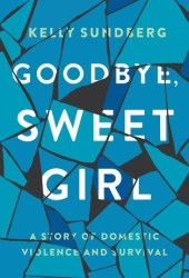 Goodbye, Sweet Girl: A Story of Domestic Violence and Survival Pdf Book