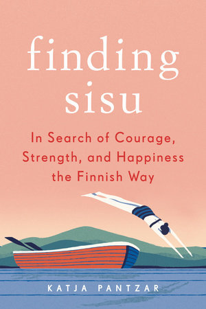 Finding Sisu: In Search of Courage, Strength, and Happiness the Finnish Way