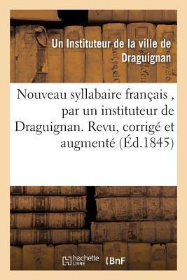Nouveau Syllabaire Franaais, Par Un Instituteur de La Ville de Draguignan.: Revu, Corriga(c) Et Augmenta