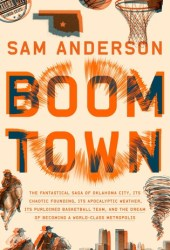 Boom Town: The Fantastical Saga of Oklahoma City, Its Chaotic Founding, Its Apocalyptic Weather, Its Purloined Basketball Team, and the Dream of Becoming a World-class Metropolis Book Pdf