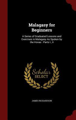 Malagasy for Beginners: A Series of Graduated Lessons and Exercises in Malagasy as Spoken by the Hovas: Parts I., II
