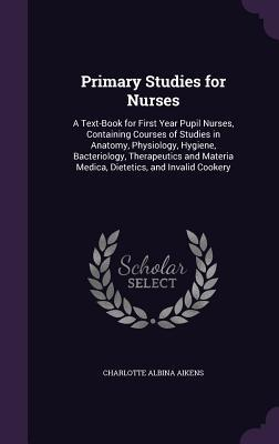 Primary Studies for Nurses: A Text-Book for First Year Pupil Nurses, Containing Courses of Studies in Anatomy, Physiology, Hygiene, Bacteriology, Therapeutics and Materia Medica, Dietetics, and Invalid Cookery